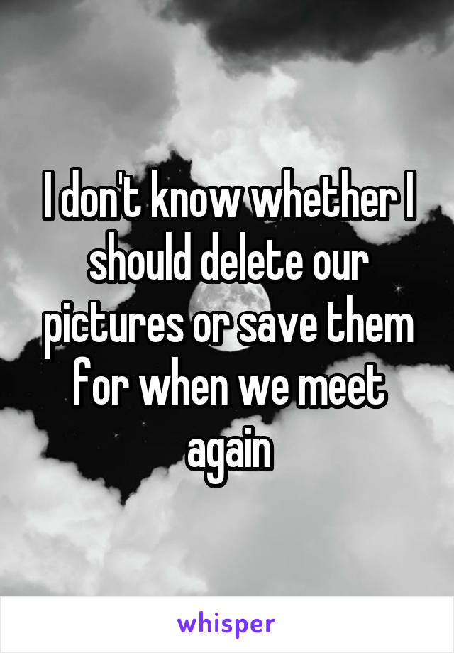 I don't know whether I should delete our pictures or save them for when we meet again