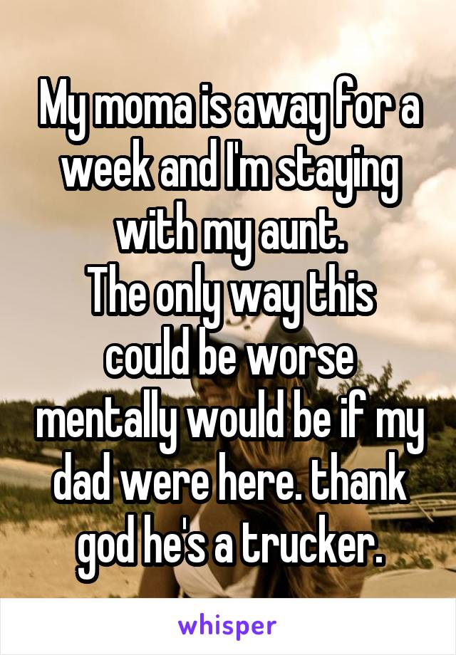 My moma is away for a week and I'm staying with my aunt. The only way this could be worse mentally would be if my dad were here. thank god he's a trucker.