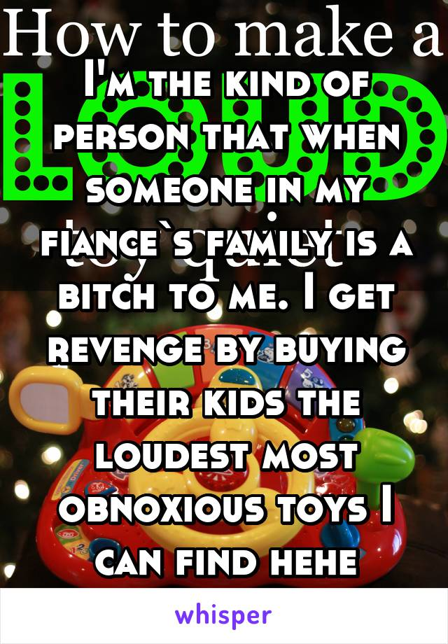 I'm the kind of person that when someone in my fiance`s family is a bitch to me. I get revenge by buying their kids the loudest most obnoxious toys I can find hehe