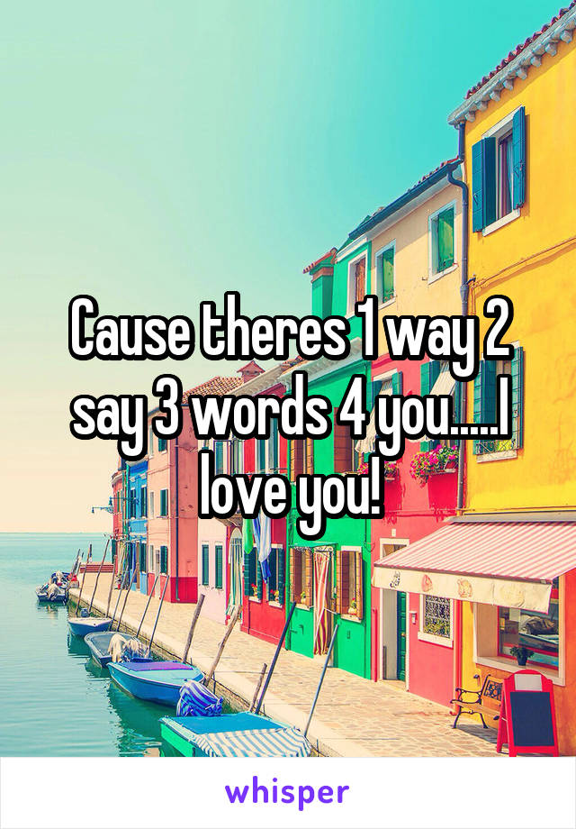 Cause theres 1 way 2 say 3 words 4 you.....I love you!