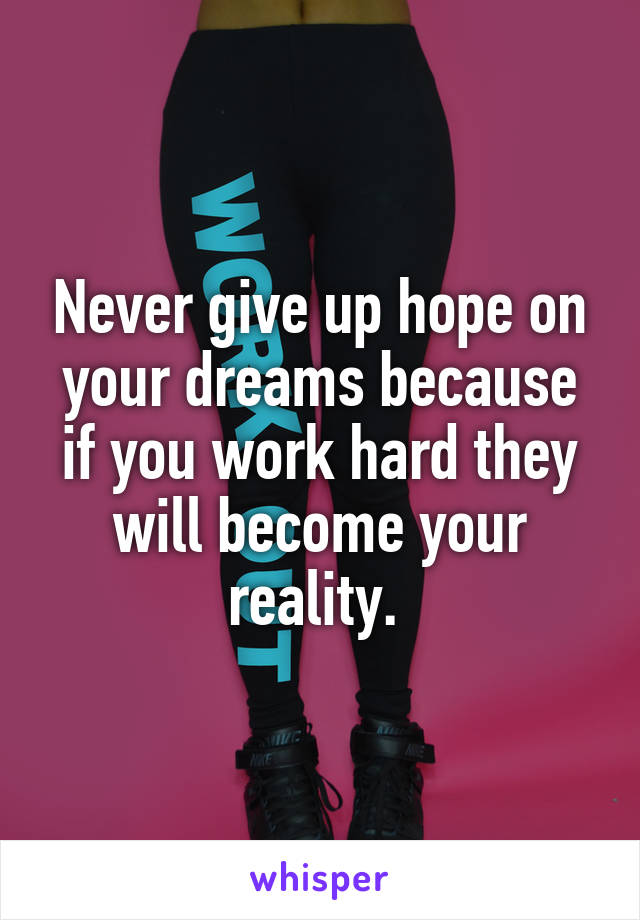 Never give up hope on your dreams because if you work hard they will become your reality.
