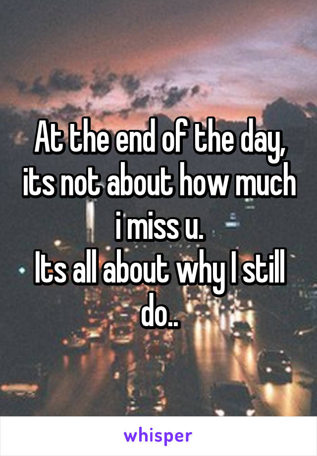 At the end of the day, its not about how much i miss u. Its all about why I still do..