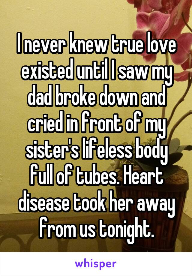 I never knew true love existed until I saw my dad broke down and cried in front of my sister's lifeless body full of tubes. Heart disease took her away from us tonight.