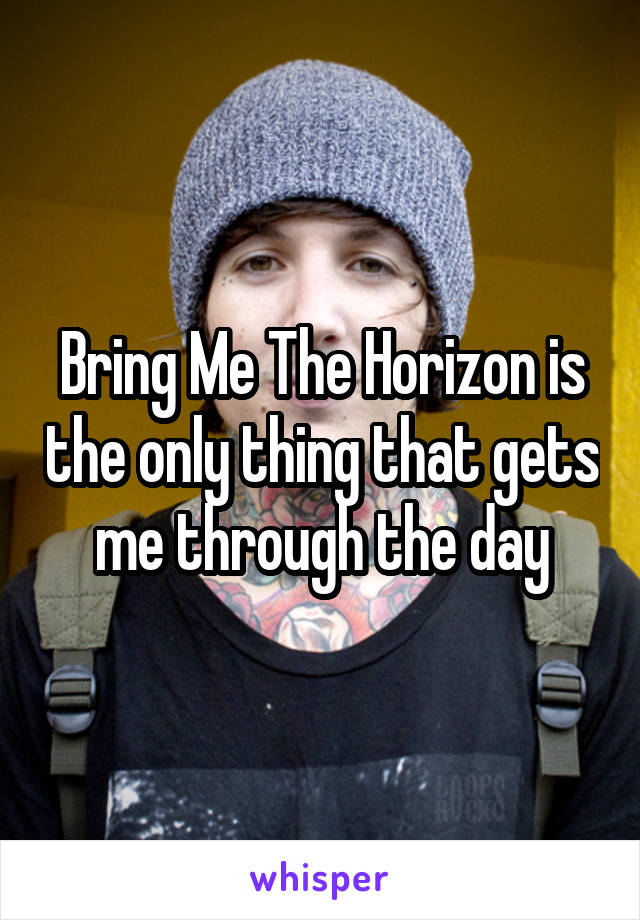 Bring Me The Horizon is the only thing that gets me through the day