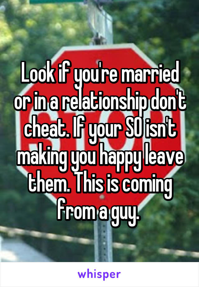 Look if you're married or in a relationship don't cheat. If your SO isn't making you happy leave them. This is coming from a guy.