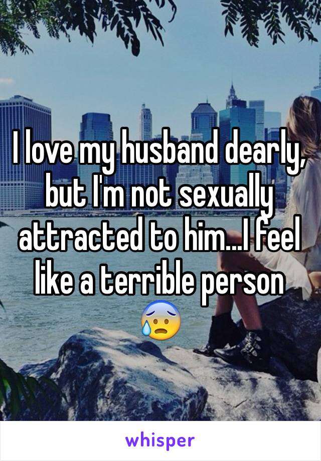 I love my husband dearly, but I'm not sexually attracted to him...I feel like a terrible person 😰