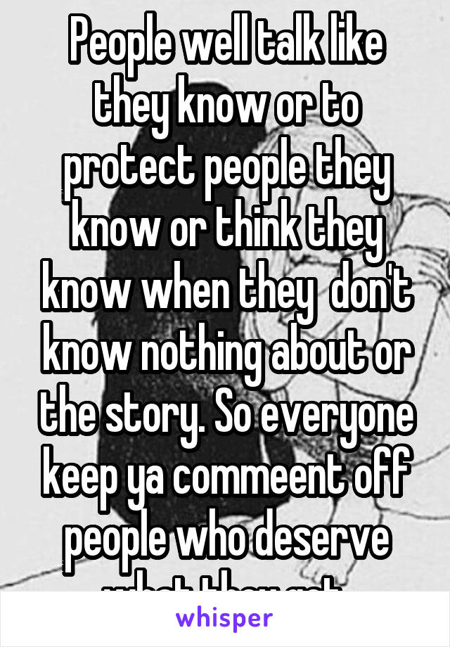 People well talk like they know or to protect people they know or think they know when they  don't know nothing about or the story. So everyone keep ya commeent off people who deserve what they get