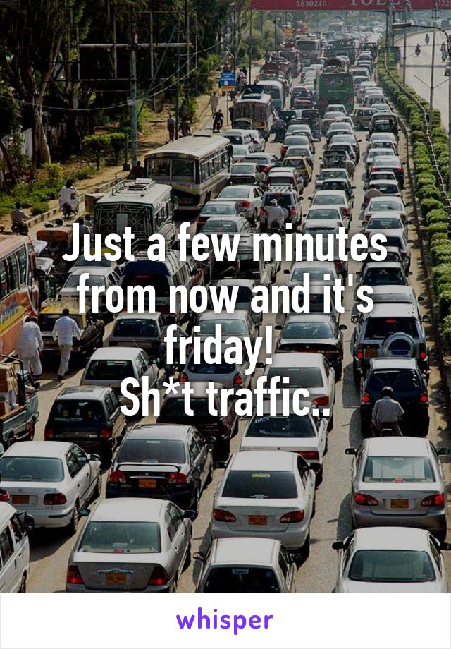 Just a few minutes from now and it's friday!  Sh*t traffic..