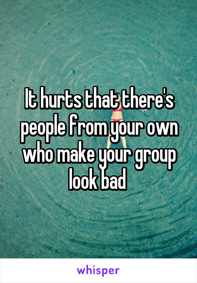 It hurts that there's people from your own who make your group look bad