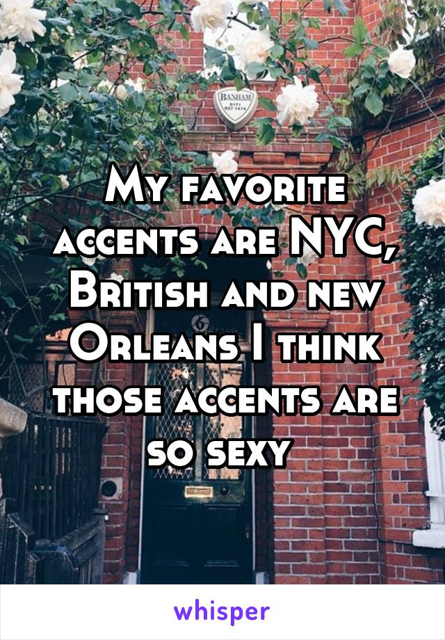 My favorite accents are NYC, British and new Orleans I think those accents are so sexy