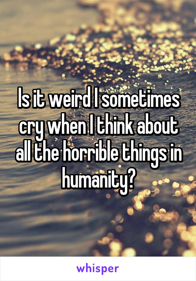 Is it weird I sometimes cry when I think about all the horrible things in humanity?