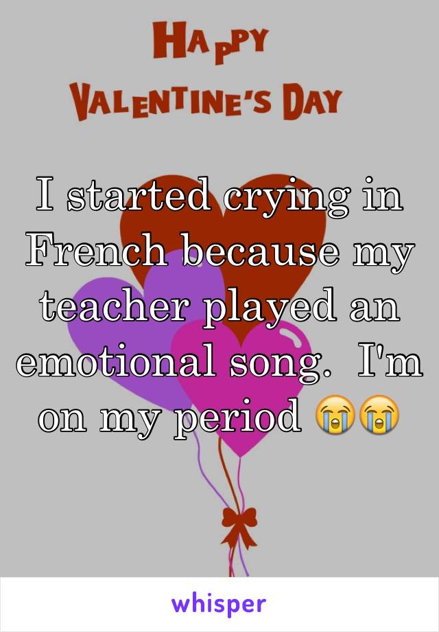 I started crying in French because my teacher played an emotional song.  I'm on my period 😭😭