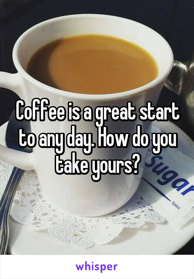 Coffee is a great start to any day. How do you take yours?