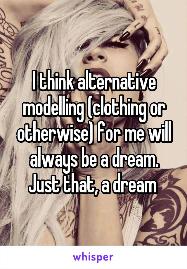 I think alternative modelling (clothing or otherwise) for me will always be a dream. Just that, a dream