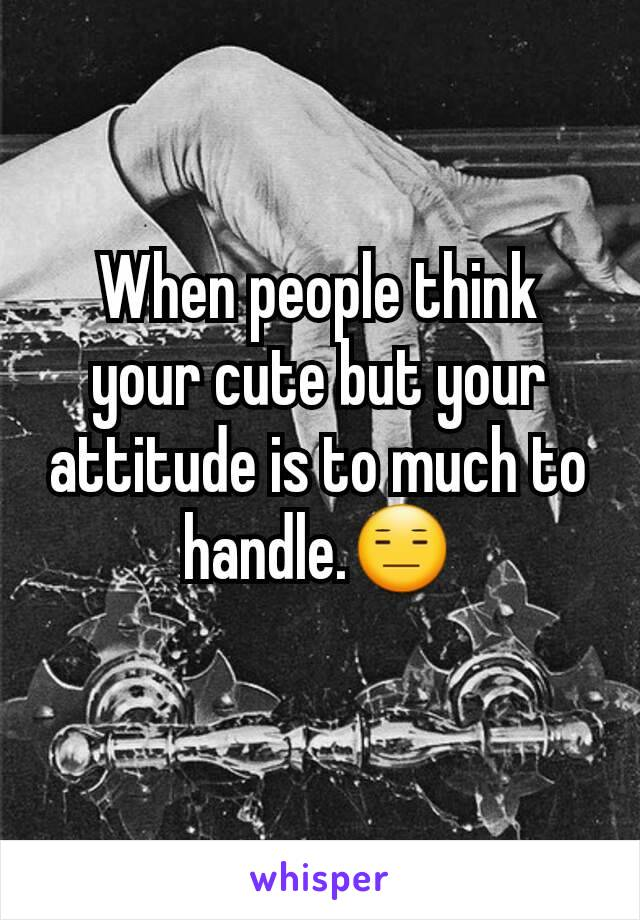 When people think your cute but your attitude is to much to handle.😑