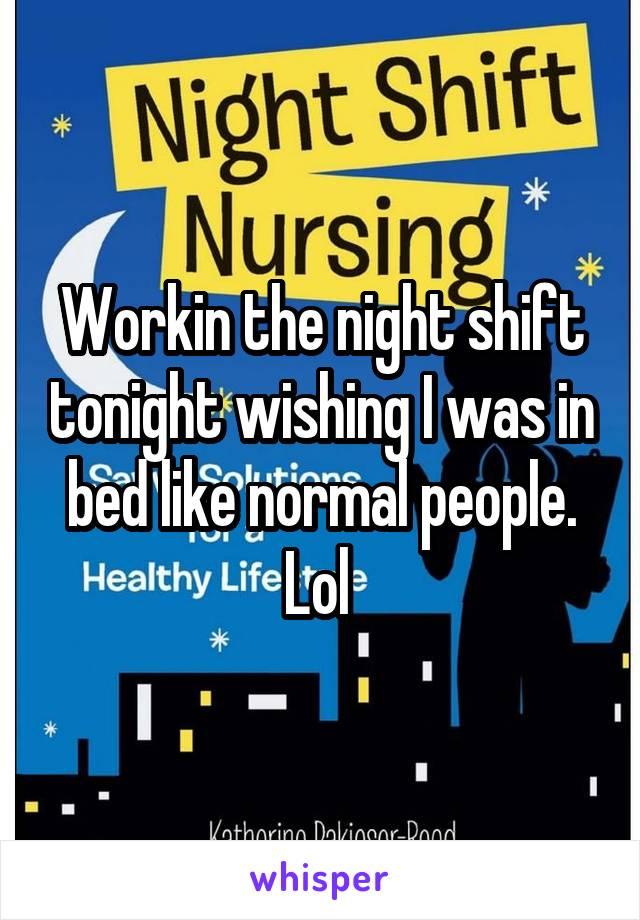 Workin the night shift tonight wishing I was in bed like normal people. Lol