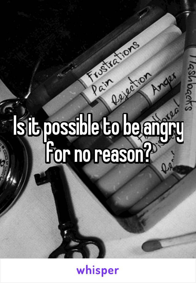 Is it possible to be angry for no reason?