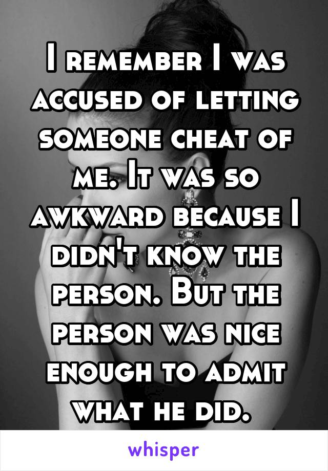 I remember I was accused of letting someone cheat of me. It was so awkward because I didn't know the person. But the person was nice enough to admit what he did.