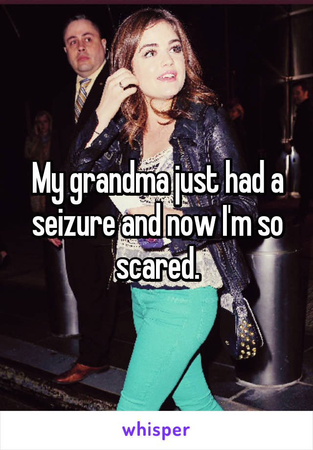 My grandma just had a seizure and now I'm so scared.