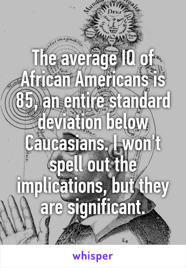 The average IQ of African Americans is 85, an entire standard deviation below Caucasians. I won't spell out the implications, but they are significant.