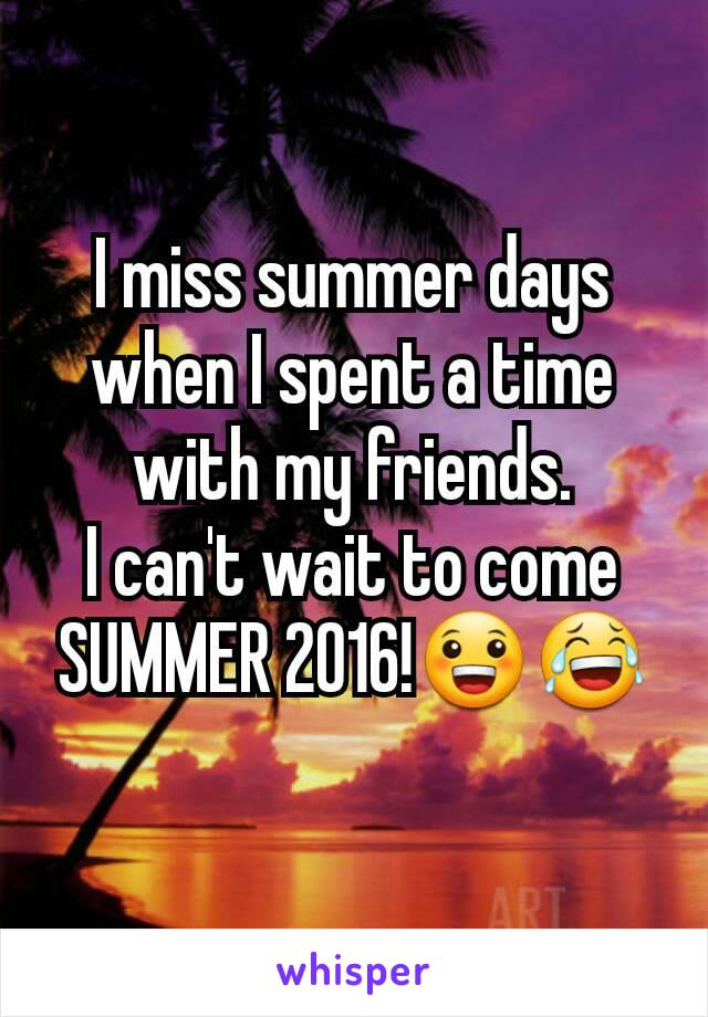 I miss summer days when I spent a time with my friends. I can't wait to come SUMMER 2016!😀😂