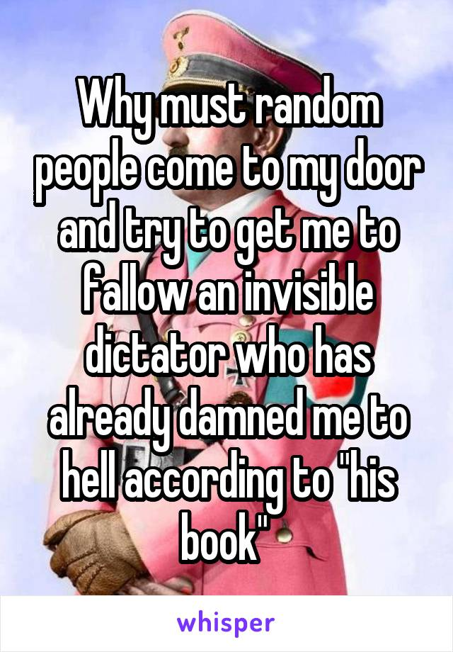 """Why must random people come to my door and try to get me to fallow an invisible dictator who has already damned me to hell according to """"his book"""""""