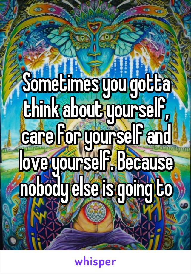 Sometimes you gotta think about yourself, care for yourself and love yourself. Because nobody else is going to
