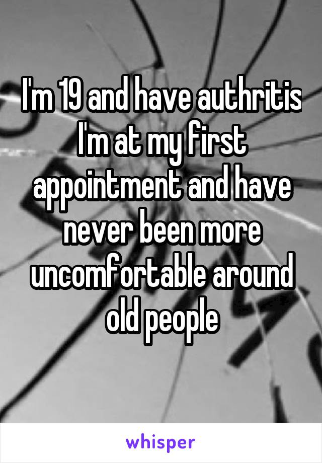 I'm 19 and have authritis I'm at my first appointment and have never been more uncomfortable around old people