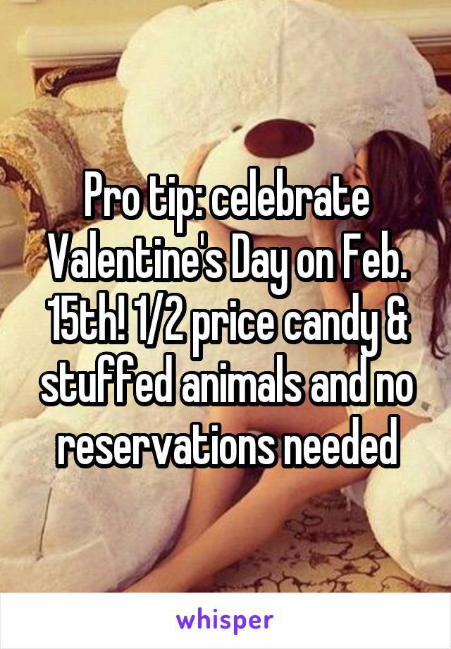 Pro tip: celebrate Valentine's Day on Feb. 15th! 1/2 price candy & stuffed animals and no reservations needed