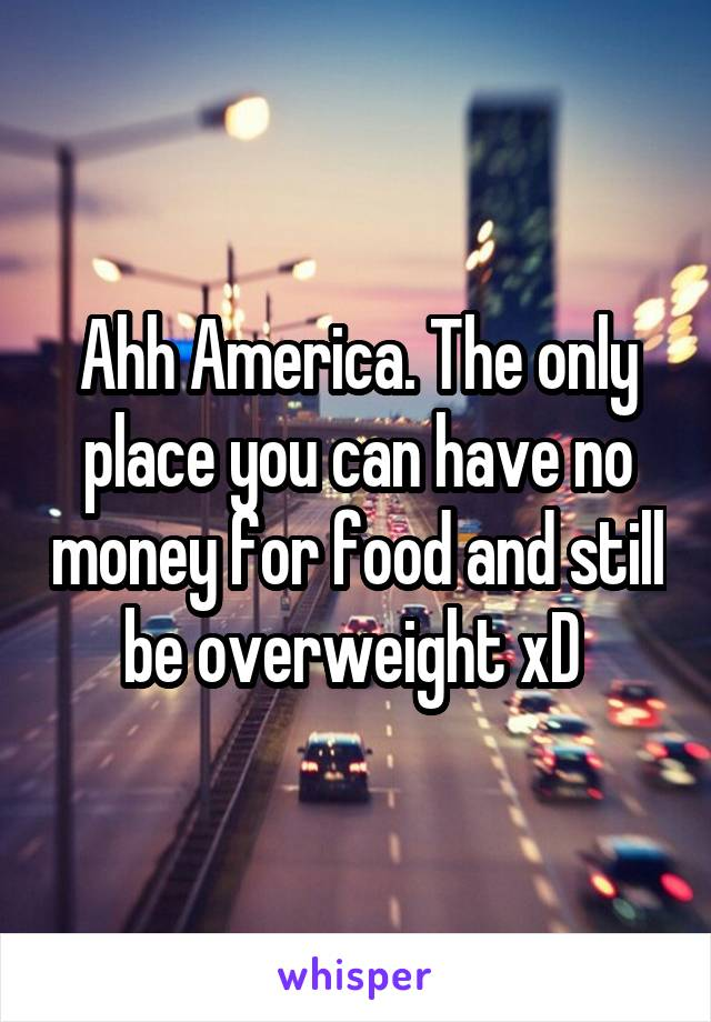 Ahh America. The only place you can have no money for food and still be overweight xD