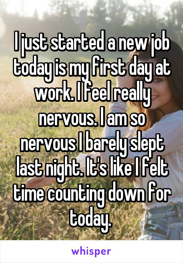 I just started a new job today is my first day at work. I feel really nervous. I am so nervous I barely slept last night. It's like I felt time counting down for today.