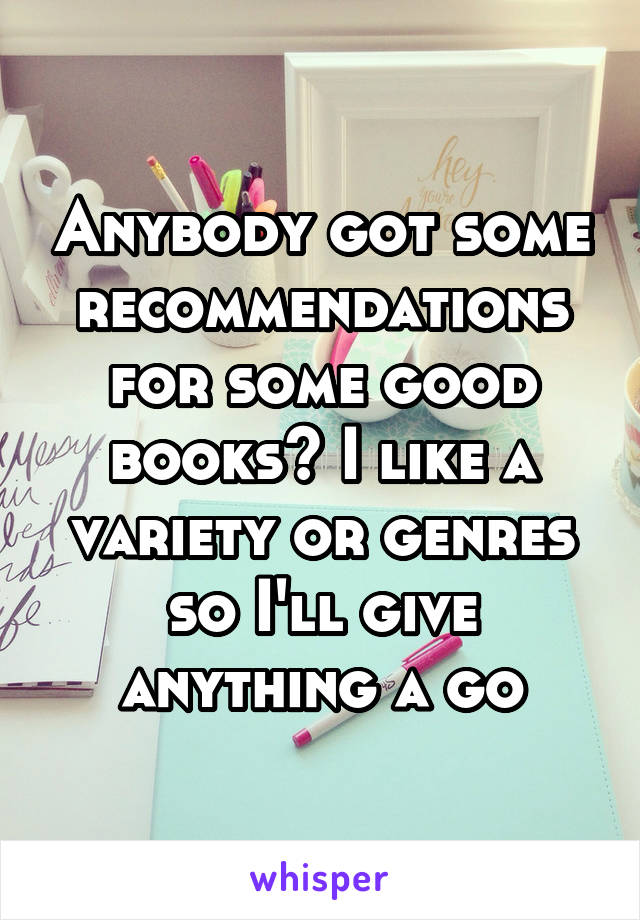 Anybody got some recommendations for some good books? I like a variety or genres so I'll give anything a go