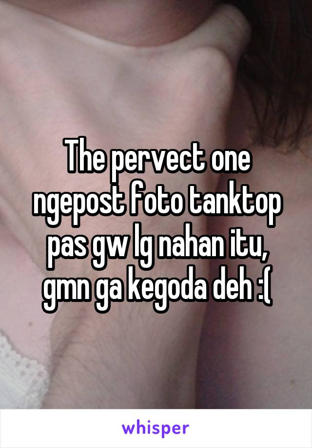 The pervect one ngepost foto tanktop pas gw lg nahan itu, gmn ga kegoda deh :(