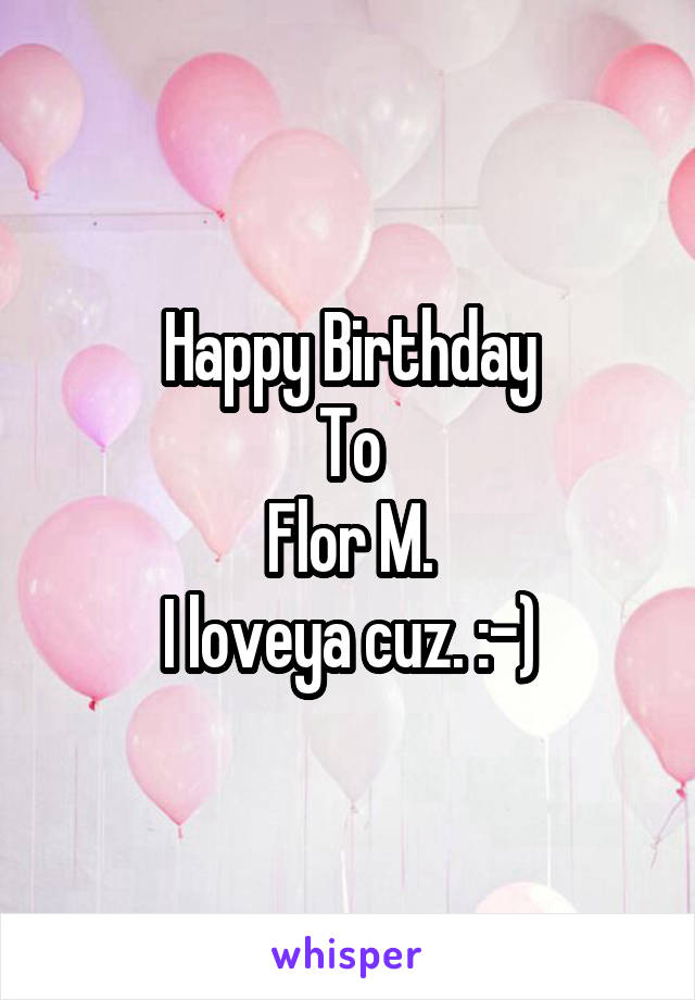 Happy Birthday To Flor M. I loveya cuz. :-)