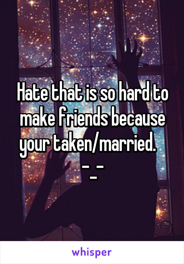 Hate that is so hard to make friends because your taken/married.    -_-