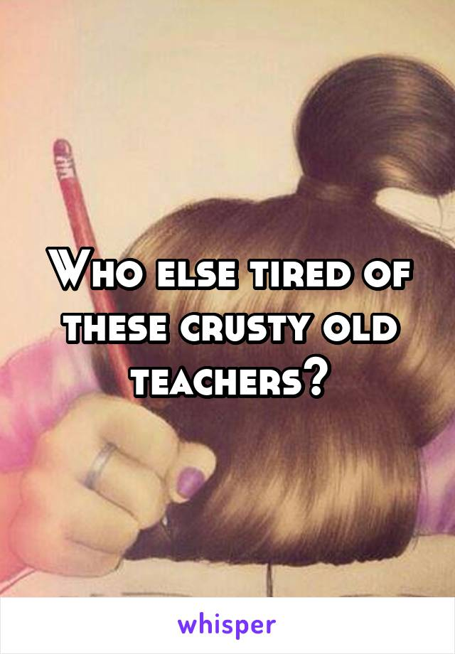 Who else tired of these crusty old teachers?