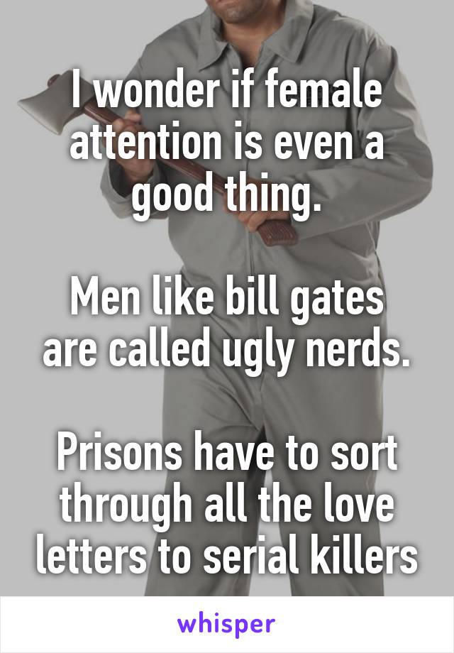 I wonder if female attention is even a good thing.  Men like bill gates are called ugly nerds.  Prisons have to sort through all the love letters to serial killers