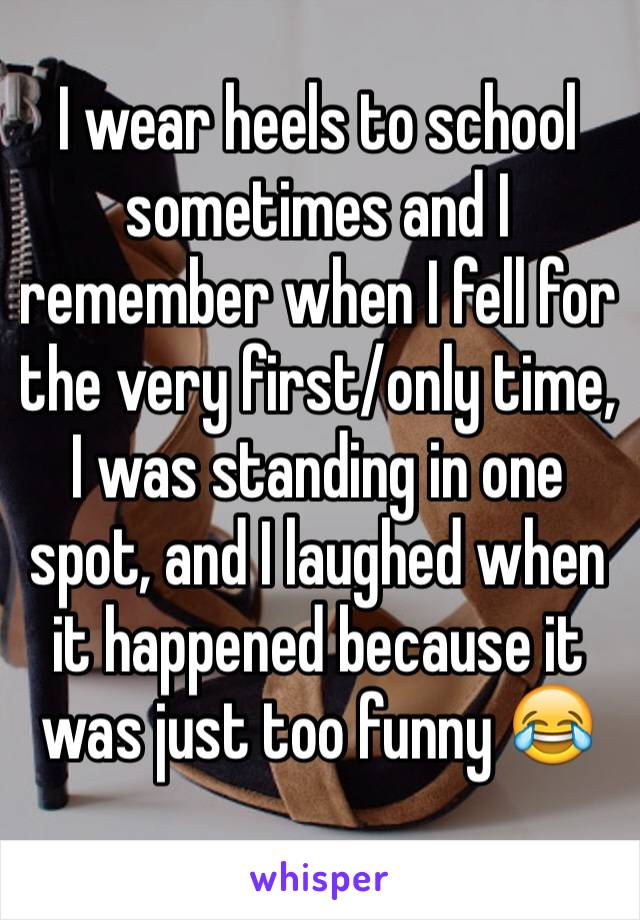 I wear heels to school sometimes and I remember when I fell for the very first/only time, I was standing in one spot, and I laughed when it happened because it was just too funny 😂