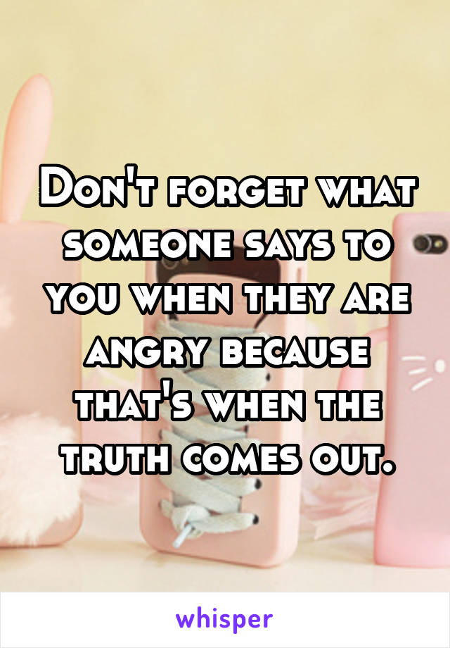 Don't forget what someone says to you when they are angry because that's when the truth comes out.