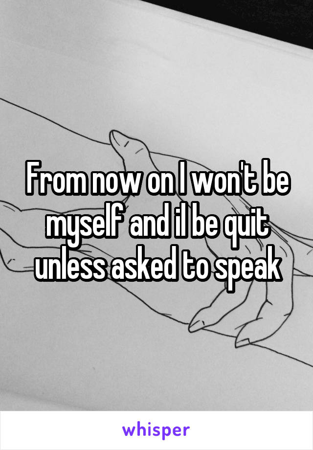 From now on I won't be myself and il be quit unless asked to speak