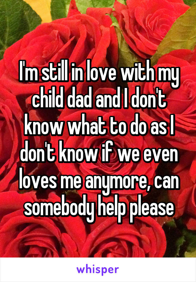 I'm still in love with my child dad and I don't know what to do as I don't know if we even loves me anymore, can somebody help please