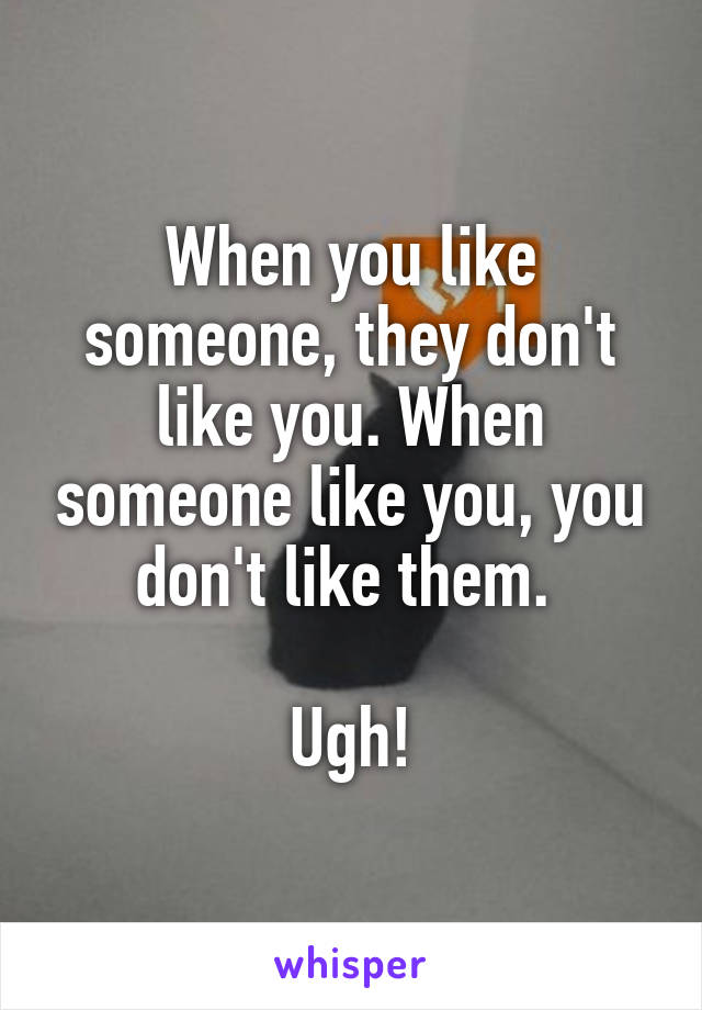 When you like someone, they don't like you. When someone like you, you don't like them.   Ugh!