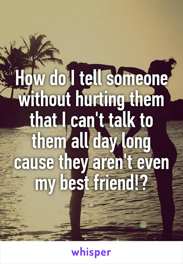 How do I tell someone without hurting them that I can't talk to them all day long cause they aren't even my best friend!?