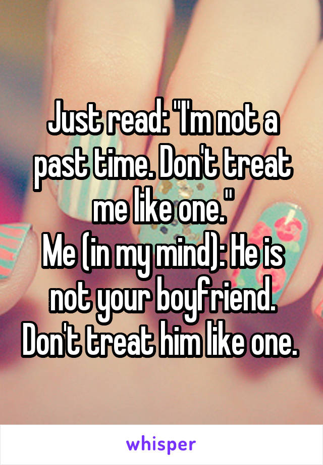 """Just read: """"I'm not a past time. Don't treat me like one."""" Me (in my mind): He is not your boyfriend. Don't treat him like one."""