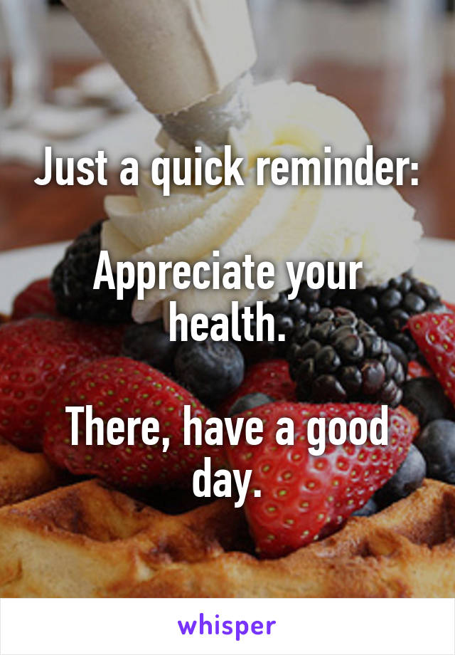 Just a quick reminder:  Appreciate your health.  There, have a good day.