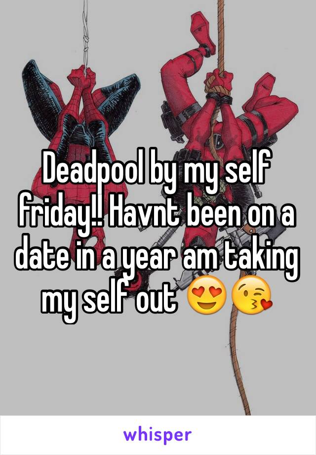 Deadpool by my self friday!! Havnt been on a date in a year am taking my self out 😍😘