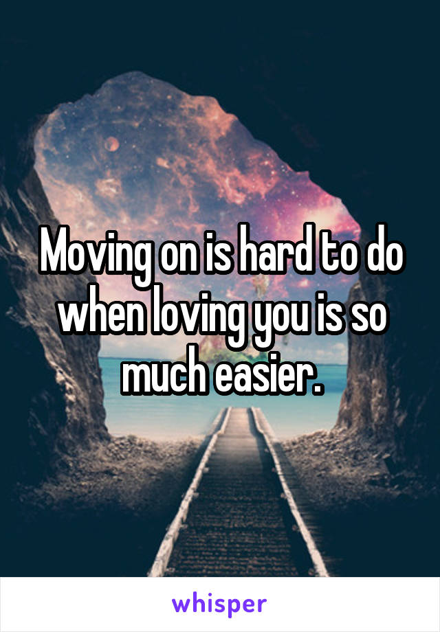 Moving on is hard to do when loving you is so much easier.