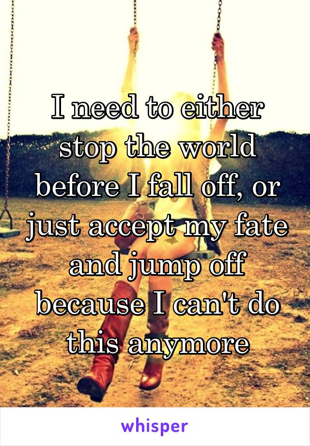 I need to either stop the world before I fall off, or just accept my fate and jump off because I can't do this anymore