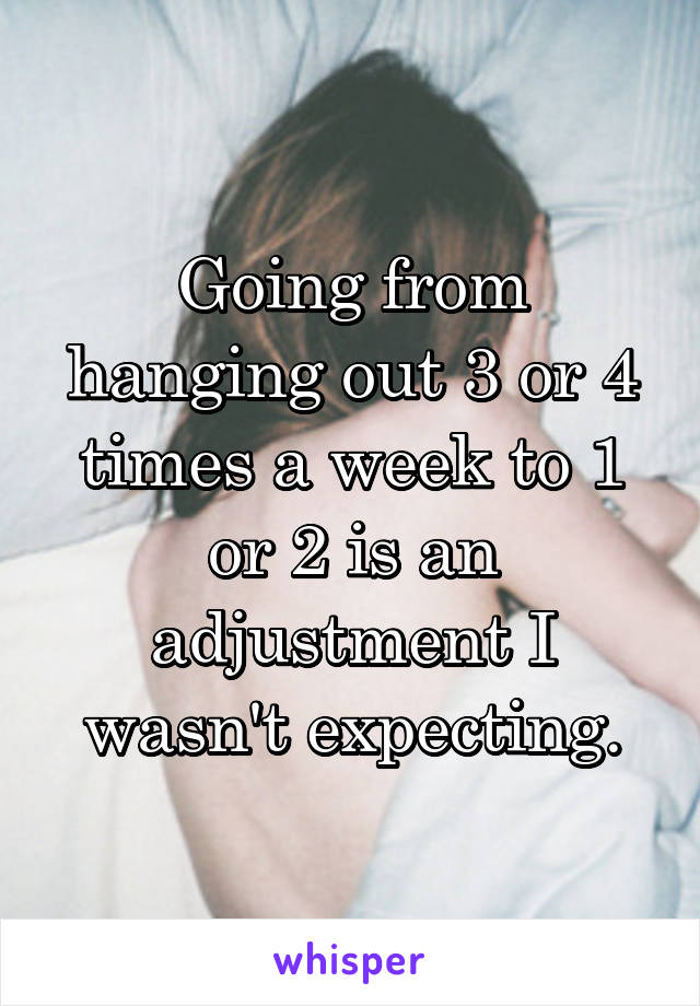 Going from hanging out 3 or 4 times a week to 1 or 2 is an adjustment I wasn't expecting.