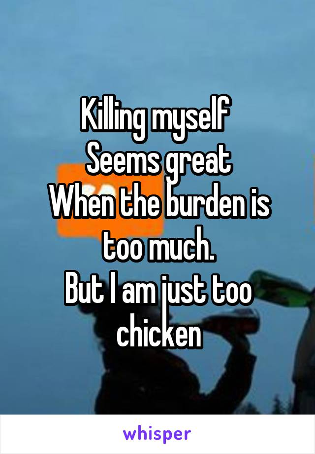 Killing myself  Seems great When the burden is too much. But I am just too chicken